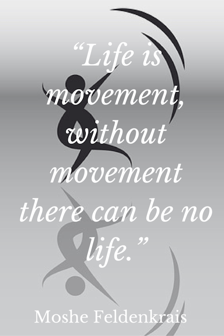 """Life is movement, without movement there can be no life."" - Moshe Feldenkrais"
